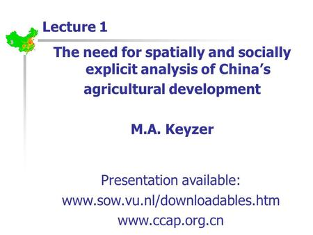 Lecture 1 The need for spatially and socially explicit analysis of China's agricultural development M.A. Keyzer Presentation available: www.sow.vu.nl/downloadables.htm.