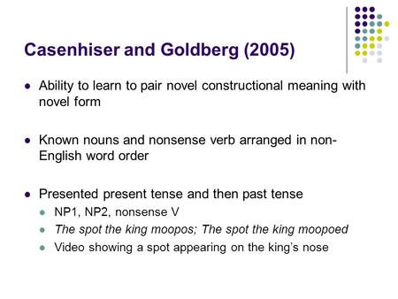 Casenhiser and Goldberg (2005) Ability to learn to pair novel constructional meaning with novel form Known nouns and nonsense verb arranged in non- English.