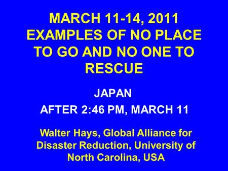 MARCH 11-14, 2011 EXAMPLES OF NO PLACE TO GO AND NO ONE TO RESCUE JAPAN AFTER 2:46 PM, MARCH 11 Walter Hays, Global Alliance for Disaster Reduction, University.