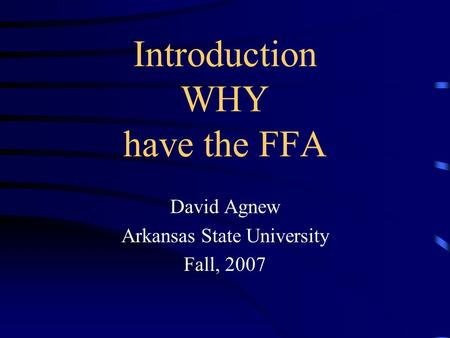Introduction WHY have the FFA David Agnew Arkansas State University Fall, 2007.