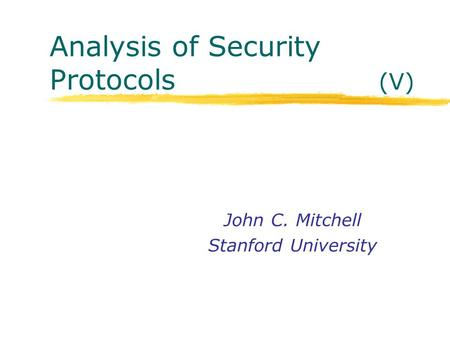 Analysis of Security Protocols (V) John C. Mitchell Stanford University.