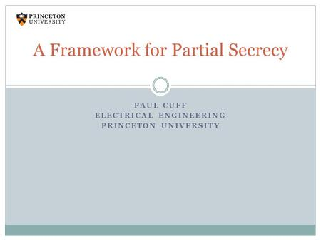PAUL CUFF ELECTRICAL ENGINEERING PRINCETON UNIVERSITY A Framework for Partial Secrecy.
