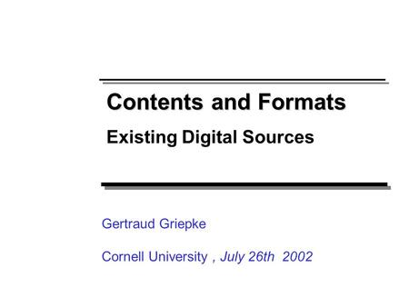 Contents and Formats Existing Digital Sources Gertraud Griepke Cornell University, July 26th 2002.
