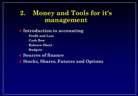 2.Money and Tools for it's management l Introduction to accounting – Profit and Loss – Cash flow – Balance Sheet – Budgets l Sources of finance l Stocks,