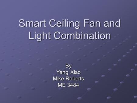 Smart Ceiling Fan and Light Combination By Yang Xiao Mike Roberts ME 3484.