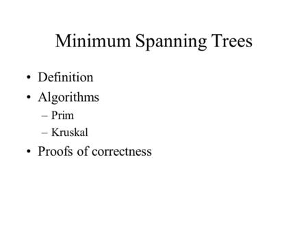 Minimum Spanning Trees Definition Algorithms –Prim –Kruskal Proofs of correctness.