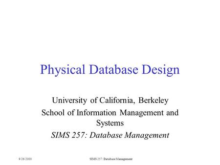 9/26/2000SIMS 257: Database Management Physical Database Design University of California, Berkeley School of Information Management and Systems SIMS 257: