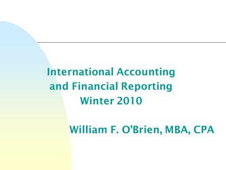 International Accounting and Financial Reporting Winter 2010 William F. O'Brien, MBA, CPA.
