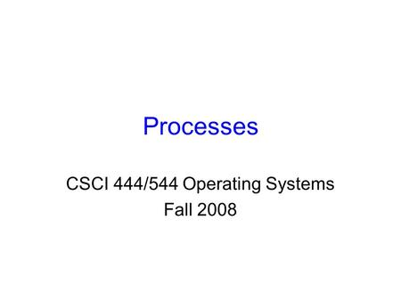 Processes CSCI 444/544 Operating Systems Fall 2008.