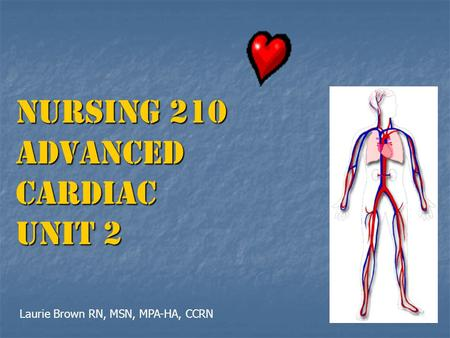 Nursing 210 Advanced Cardiac UNIT 2 Laurie Brown RN, MSN, MPA-HA, CCRN.