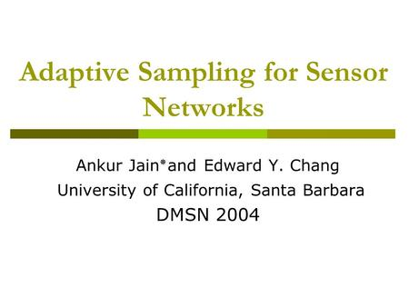 Adaptive Sampling for Sensor Networks Ankur Jain ٭ and Edward Y. Chang University of California, Santa Barbara DMSN 2004.