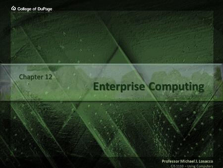 Professor Michael J. Losacco CIS 1110 – Using <strong>Computers</strong> Enterprise <strong>Computing</strong> Chapter 12.
