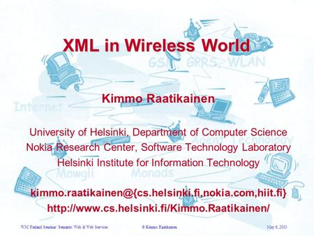 W3C Finland Seminar: Semantic Web & Web Services© Kimmo RaatikainenMay 6, 2003 XML in Wireless World Kimmo Raatikainen University of Helsinki, Department.