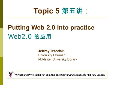 Topic 5 第五讲 : Putting Web 2.0 into practice Web2.0 的应用 Virtual and Physical Libraries in the 21st Century: Challenges for Library Leaders Jeffrey Trzeciak.