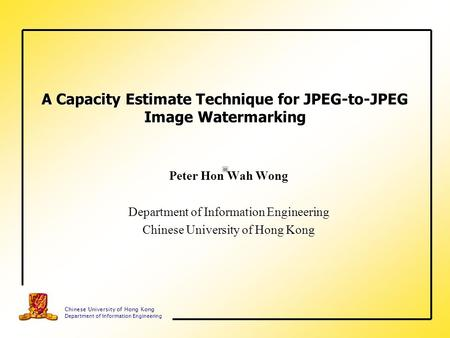 Chinese University of Hong Kong Department of Information Engineering A Capacity Estimate Technique for JPEG-to-JPEG Image Watermarking Peter Hon Wah Wong.