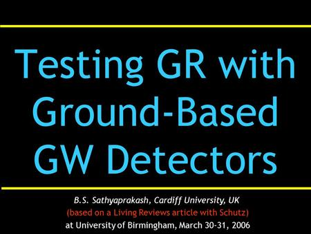 Testing GR with Ground-Based GW Detectors B.S. Sathyaprakash, Cardiff University, UK (based on a Living Reviews article with Schutz) at University of Birmingham,