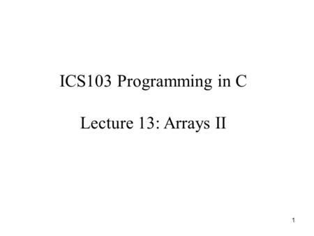 1 ICS103 Programming in C Lecture 13: Arrays II. 2 Outline Review on One-dimensional Arrays Using array elements as function arguments  Examples Using.