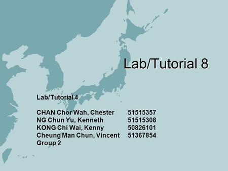 Lab/Tutorial 8 Lab/Tutorial 4 CHAN Chor Wah, Chester 51515357 NG Chun Yu, Kenneth 51515308 KONG Chi Wai, Kenny50826101 Cheung Man Chun, Vincent 51367854.