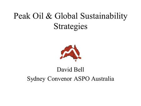 Peak Oil & Global Sustainability Strategies David Bell Sydney Convenor ASPO Australia.