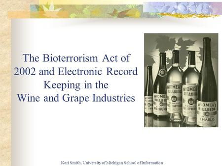 Kari Smith, University of Michigan School of Information The Bioterrorism Act of 2002 and Electronic Record Keeping in the Wine and Grape Industries.