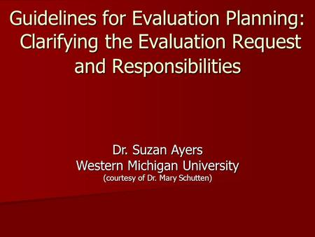 Guidelines for Evaluation Planning: Clarifying the Evaluation Request and Responsibilities Dr. Suzan Ayers Western Michigan University (courtesy of Dr.