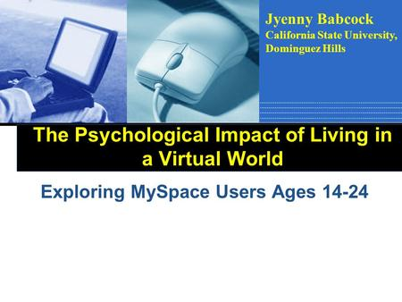 The Psychological Impact of Living in a Virtual World Exploring MySpace Users Ages 14-24 Jyenny Babcock California State University, Dominguez Hills.