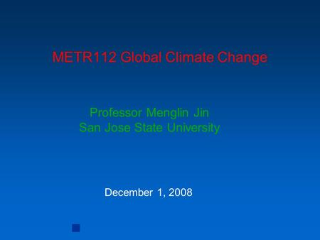 METR112 <strong>Global</strong> Climate Change Professor Menglin Jin San Jose State University December 1, 2008.