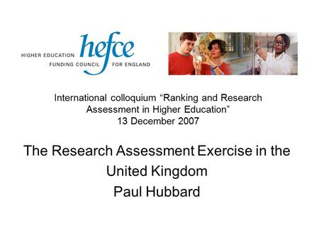 "The Research Assessment Exercise in the United Kingdom Paul Hubbard International colloquium ""Ranking and Research Assessment in Higher Education"" 13 December."