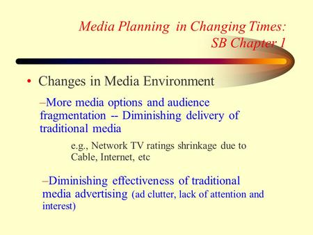 Media Planning in Changing Times: SB Chapter 1 Changes in Media Environment –Diminishing effectiveness of traditional media advertising (ad clutter, lack.