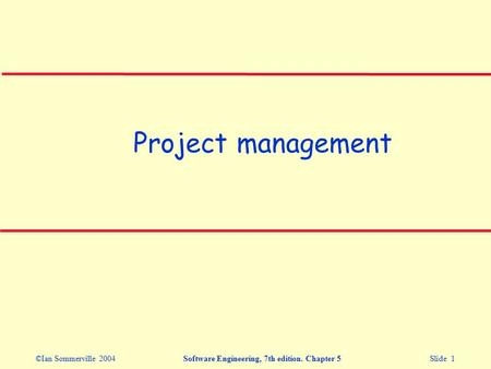 ©Ian Sommerville 2004Software Engineering, 7th edition. Chapter 5 Slide 1 Project management.