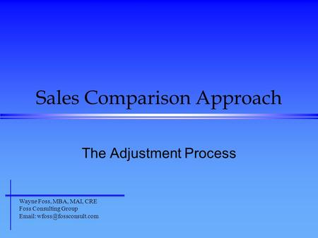 Sales Comparison Approach The Adjustment Process Wayne Foss, MBA, MAI, CRE Foss Consulting Group