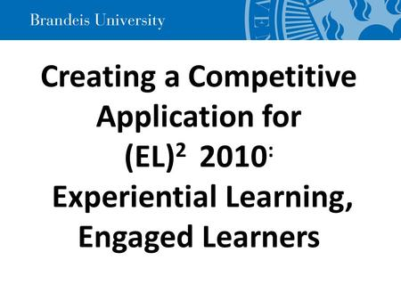 Creating a Competitive Application for (EL) 2 2010 : Experiential Learning, Engaged Learners.