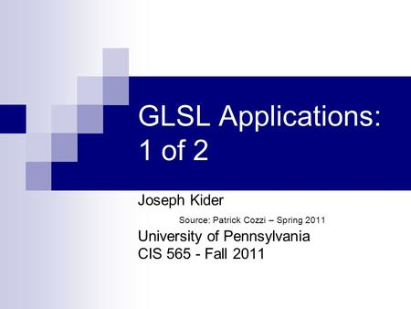 GLSL Applications: 1 of 2 Joseph Kider Source: Patrick Cozzi – Spring 2011 University of Pennsylvania CIS 565 - Fall 2011.