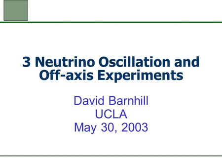 3 Neutrino Oscillation and Off-axis Experiments David Barnhill UCLA May 30, 2003.