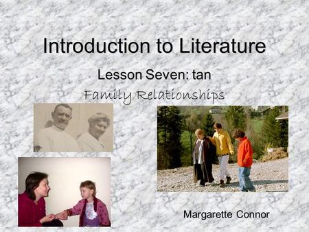 Introduction to Literature Lesson Seven: tan Family Relationships Margarette Connor.