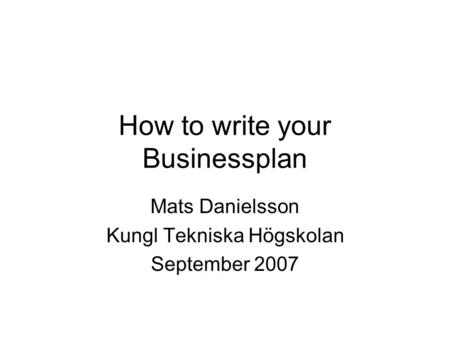 How to write your Businessplan Mats Danielsson Kungl Tekniska Högskolan September 2007.