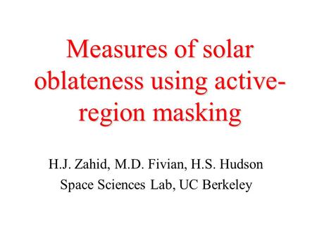 Measures of solar oblateness using active- region masking H.J. Zahid, M.D. Fivian, H.S. Hudson Space Sciences Lab, UC Berkeley.