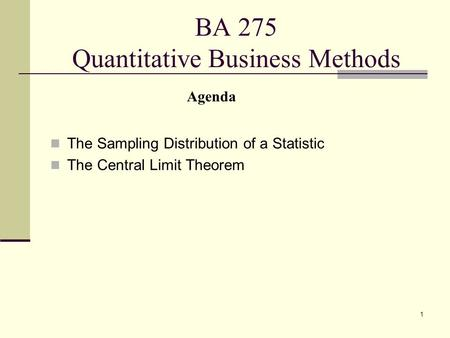 1 BA 275 Quantitative Business Methods The Sampling Distribution of a Statistic The Central Limit Theorem Agenda.