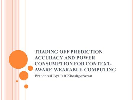TRADING OFF PREDICTION ACCURACY AND POWER CONSUMPTION FOR CONTEXT- AWARE WEARABLE COMPUTING Presented By: Jeff Khoshgozaran.