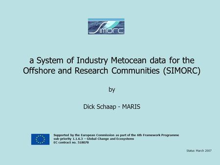 A System of Industry Metocean data for the Offshore and Research Communities (SIMORC) by Dick Schaap - MARIS Status March 2007 Supported by the European.