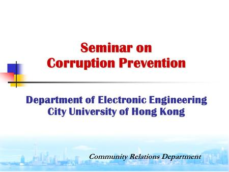 Seminar on Corruption Prevention Seminar on Corruption Prevention Department of Electronic Engineering City University of Hong Kong Community Relations.