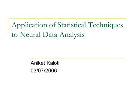 Application of Statistical Techniques to Neural Data Analysis Aniket Kaloti 03/07/2006.