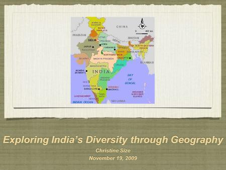 Exploring India's Diversity through Geography Christine Size November 19, 2009 Exploring India's Diversity through Geography Christine Size November 19,