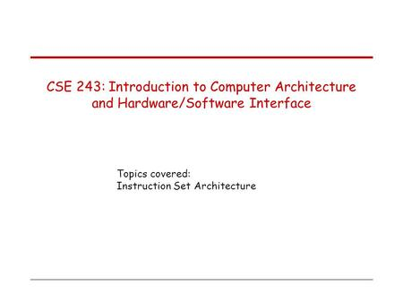 Topics covered: Instruction Set Architecture CSE 243: Introduction to Computer Architecture and Hardware/Software Interface.