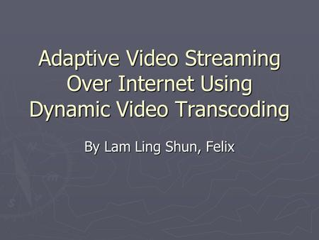 Adaptive Video Streaming Over Internet Using Dynamic Video Transcoding By Lam Ling Shun, Felix.