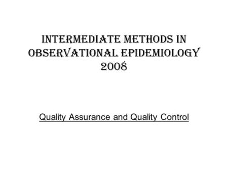 Intermediate methods in observational epidemiology 2008 Quality Assurance and Quality Control.