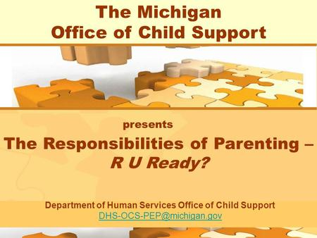 1 The Michigan Office of Child Support presents The Responsibilities of Parenting – R U Ready? Department of Human Services Office of Child Support