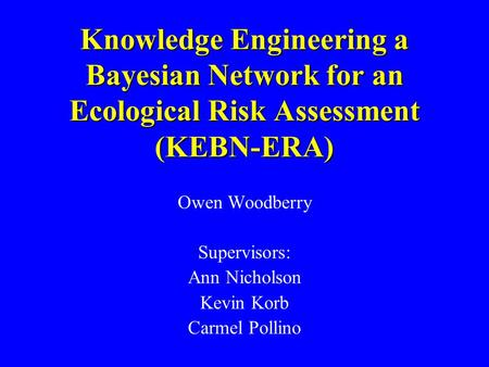 Knowledge Engineering a Bayesian Network for an Ecological Risk Assessment (KEBN-ERA) Owen Woodberry Supervisors: Ann Nicholson Kevin Korb Carmel Pollino.