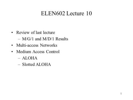 1 ELEN602 Lecture 10 Review of last lecture –M/G/1 and M/D/1 Results Multi-access Networks Medium Access Control –ALOHA –Slotted ALOHA.