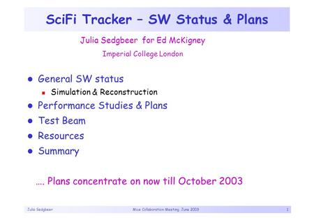 Julia Sedgbeer Mice Collaboration Meeting, June 20031 SciFi Tracker – SW Status & Plans General SW status Simulation & Reconstruction Performance Studies.